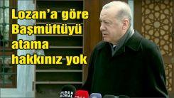 Erdoğan: Başmüftüyü Lozan'a göre sizin atama hakkınız yok